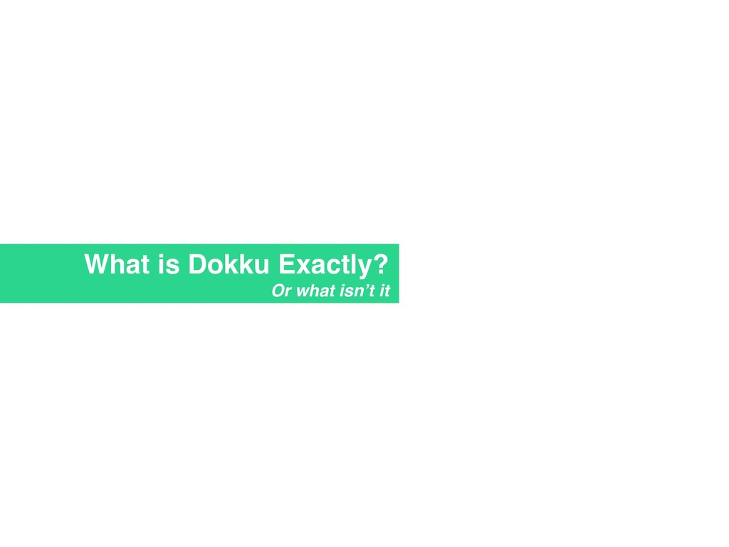 What is Dokku Exactly? Or what isn't it