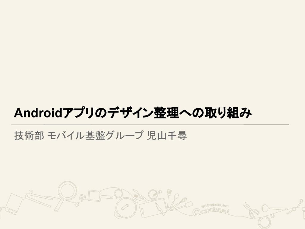 Androidアプリのデザイン整理への取り組み 技術部 モバイル基盤グループ 児山千尋