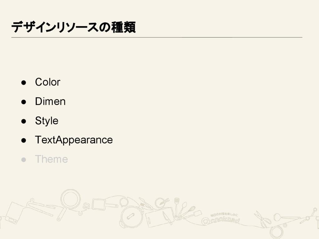 デザインリソースの種類 ● Color ● Dimen ● Style ● TextAppea...