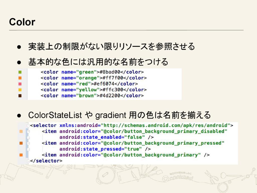 Color ● 実装上の制限がない限りリソースを参照させる ● 基本的な色には汎用的な名前をつ...