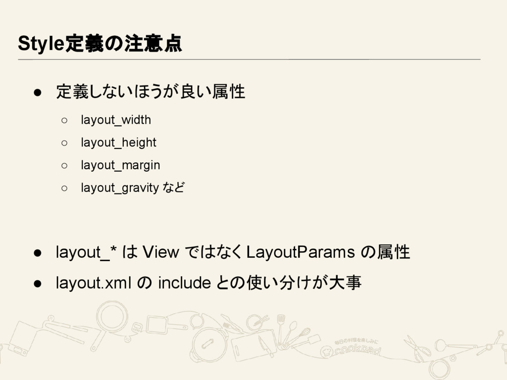 Style定義の注意点 ● 定義しないほうが良い属性 ○ layout_width ○ lay...