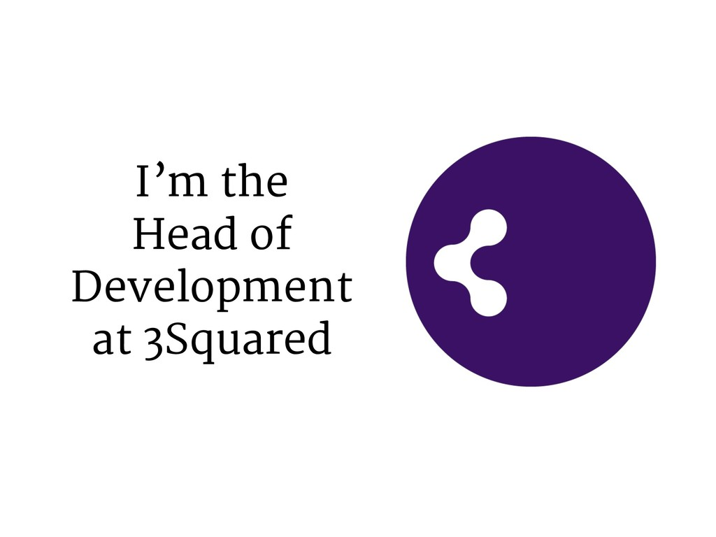 I'm the Head of Development at 3Squared