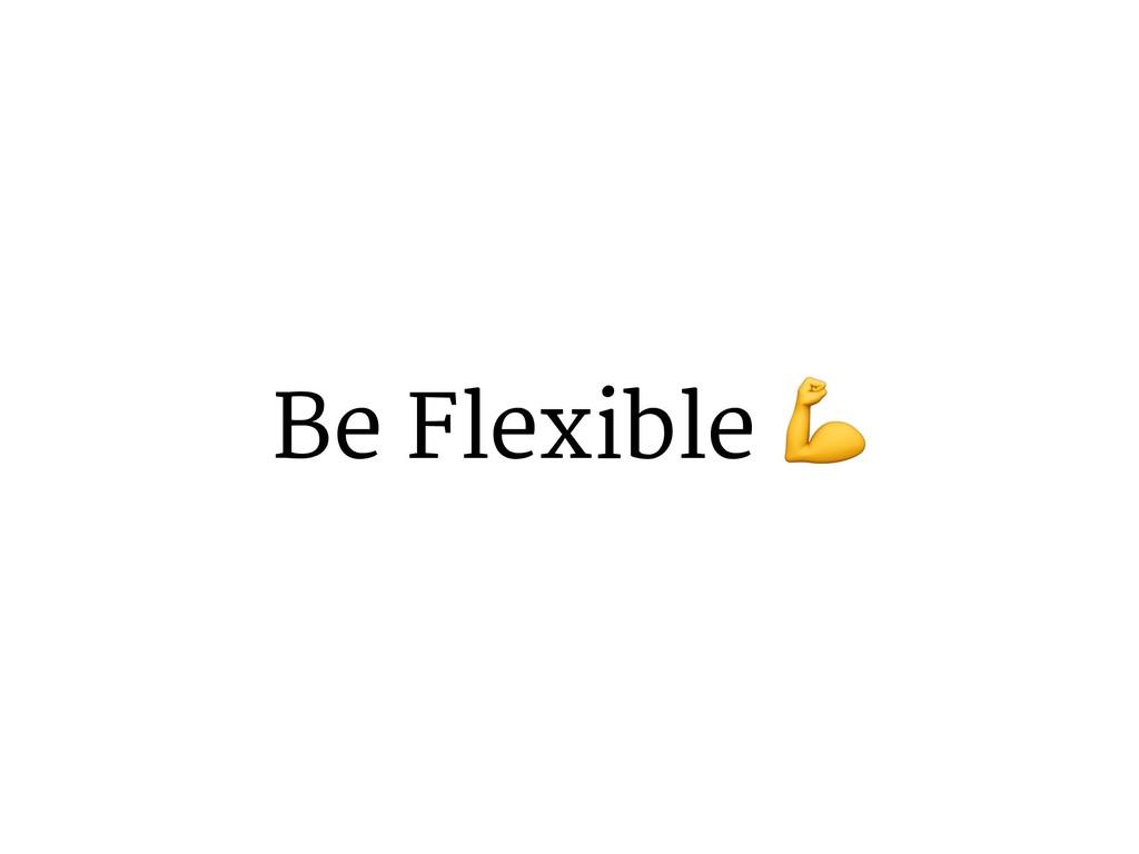 Be Flexible *