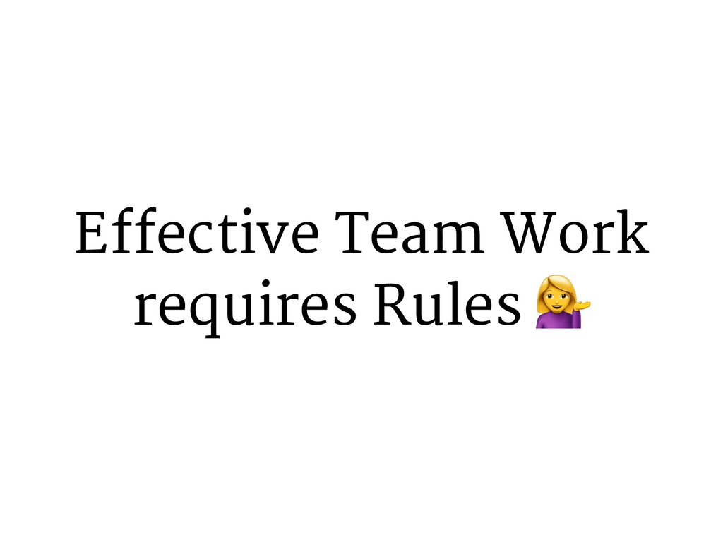 Effective Team Work requires Rules +