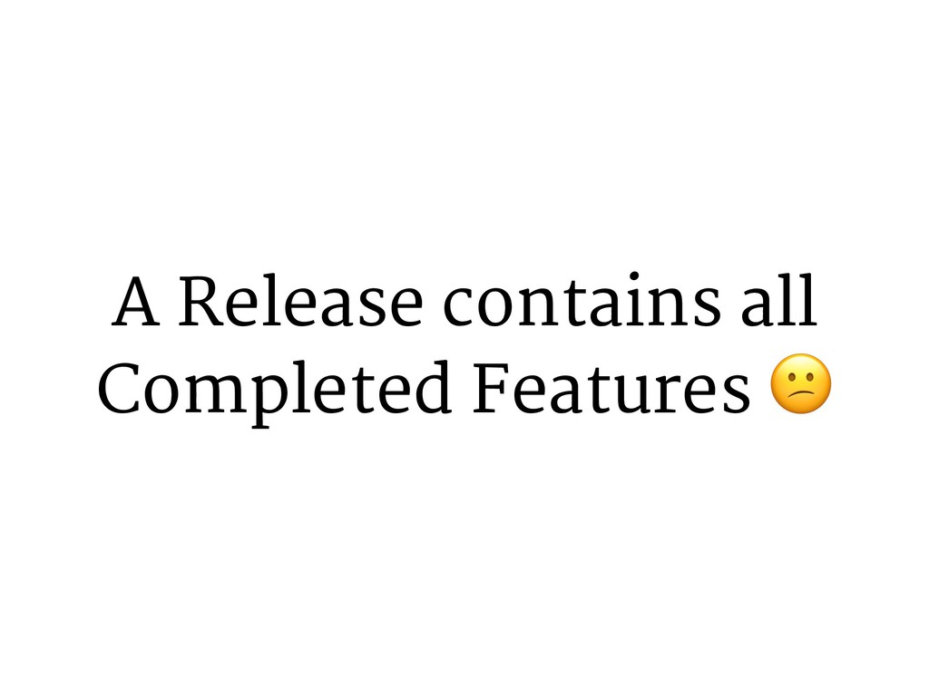 A Release contains all Completed Features 0