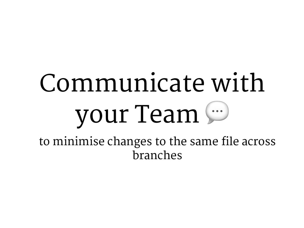 Communicate with your Team 2 to minimise change...