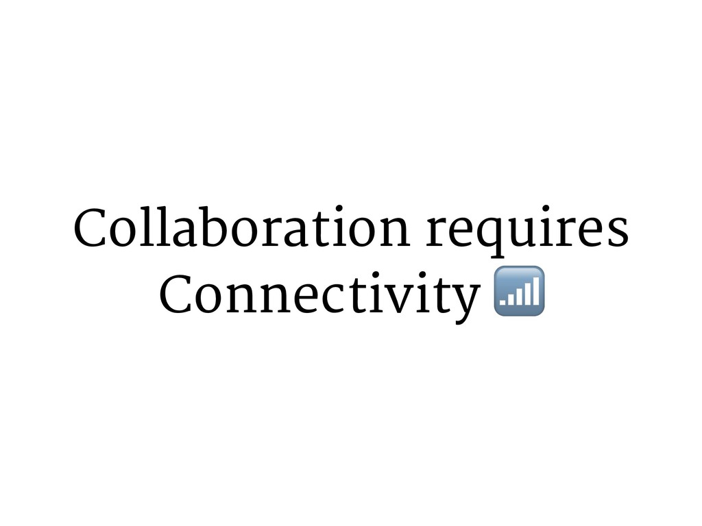 Collaboration requires Connectivity 4