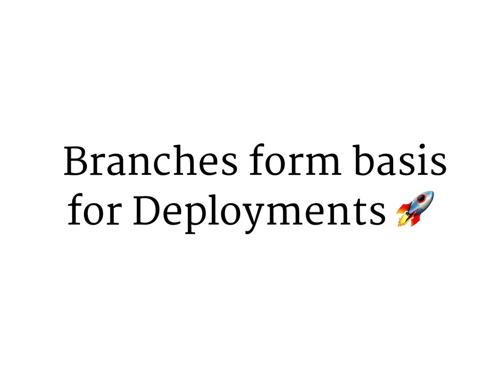 Branches form basis for Deployments 9