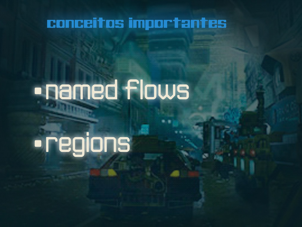 conceitos importantes •named flows •regions