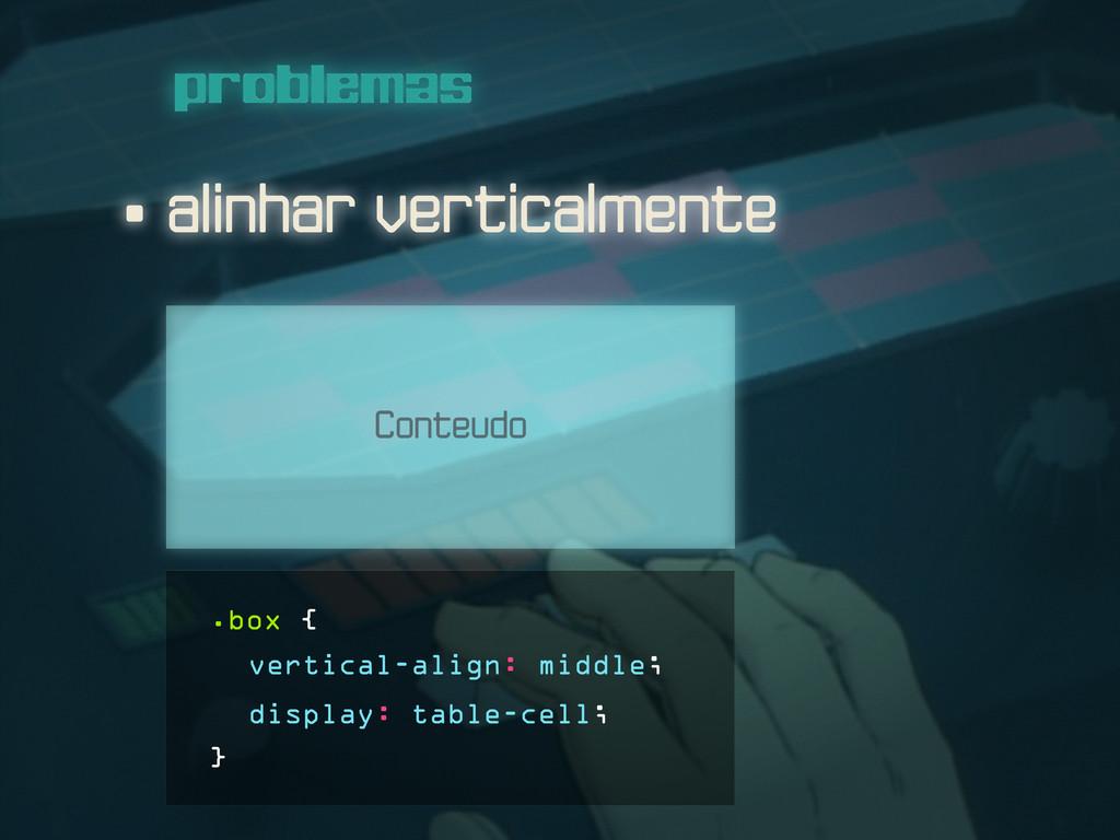 • alinhar verticalmente problemas Conteudo .box...