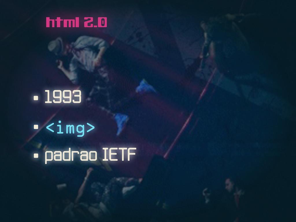 • 1993 html 2.0 • <img> • padrao IETF