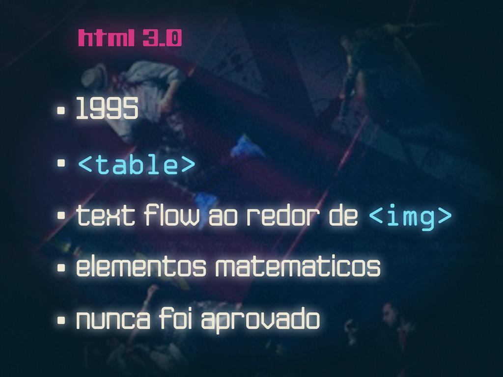 • 1995 html 3.0 • <table> • nunca foi aprovado ...