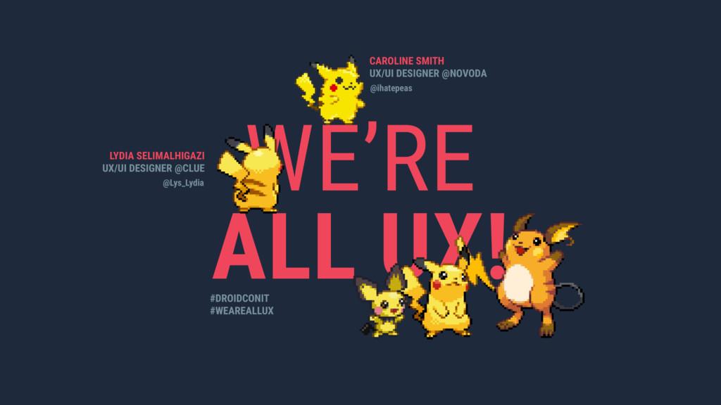 WE'RE ALL UX! LYDIA SELIMALHIGAZI UX/UI DESIGNE...