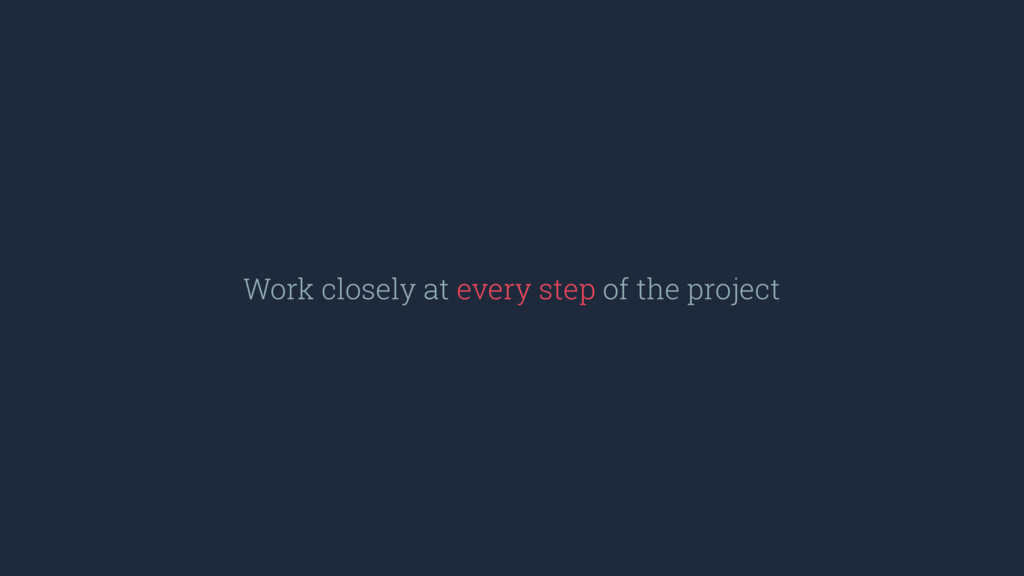 Work closely at every step of the project