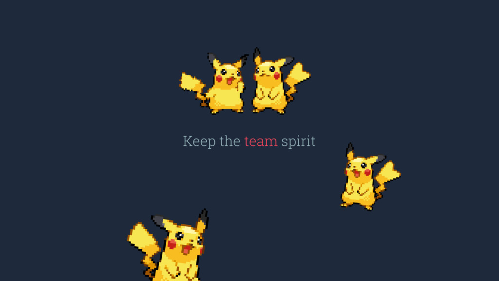 Keep the team spirit