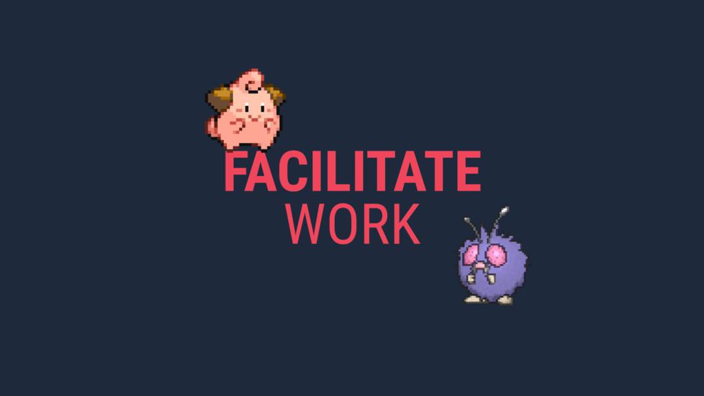FACILITATE WORK