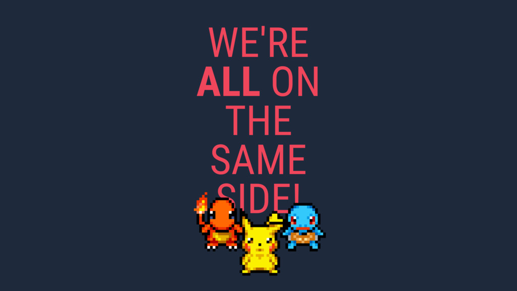 WE'RE ALL ON THE SAME SIDE!