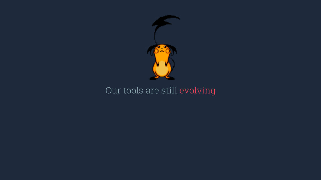 Our tools are still evolving