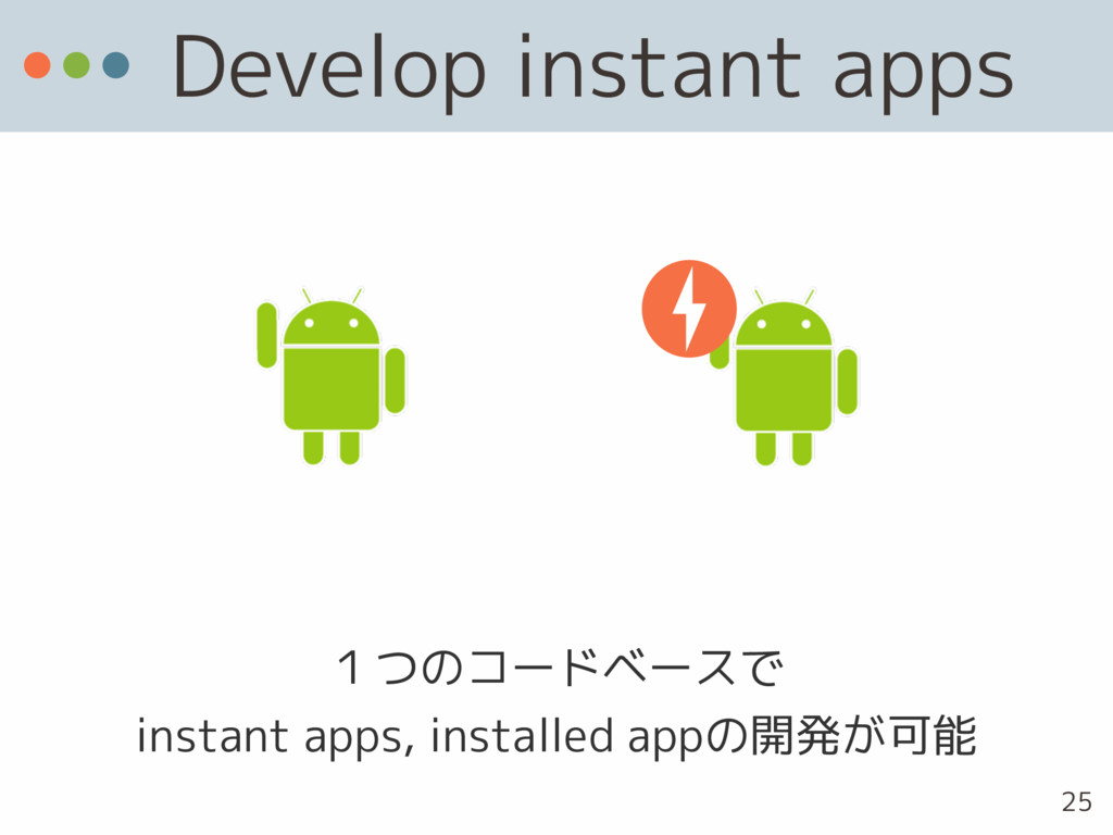 Develop instant apps 1つのコードベースで instant apps, ...