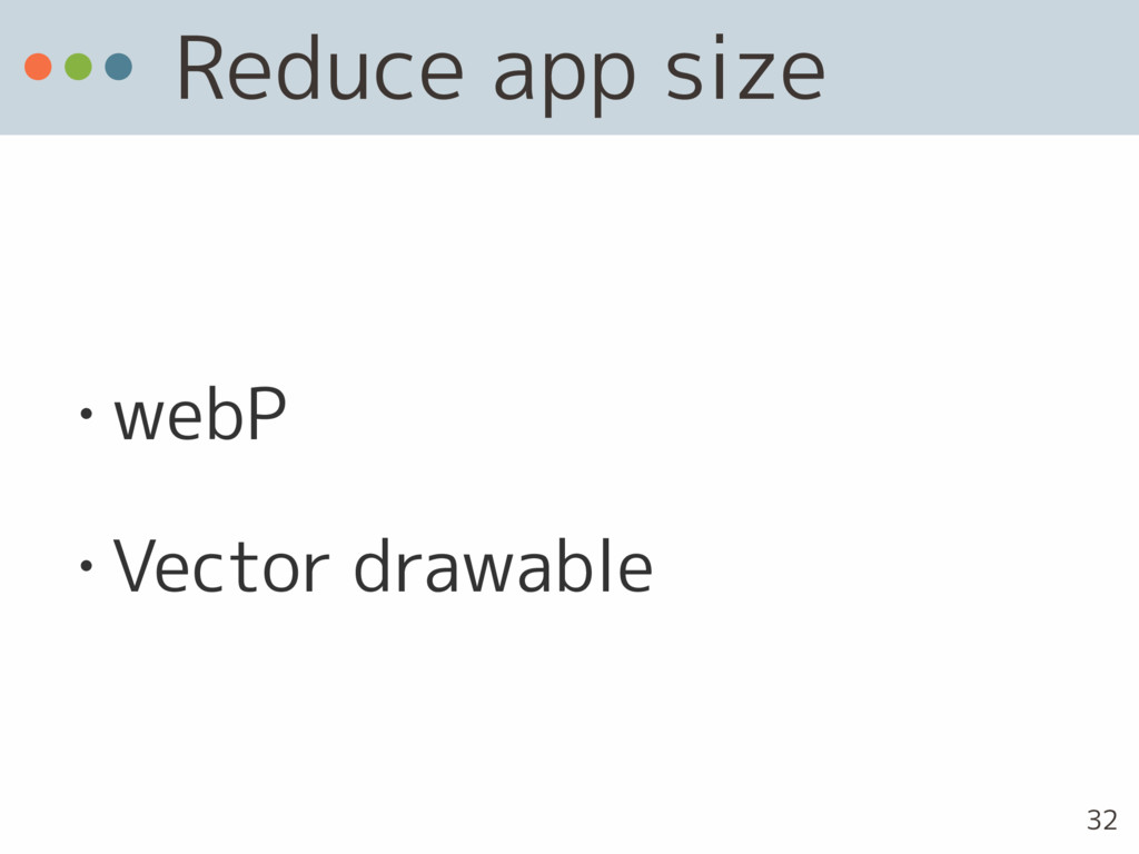 Reduce app size • webP • Vector drawable 32