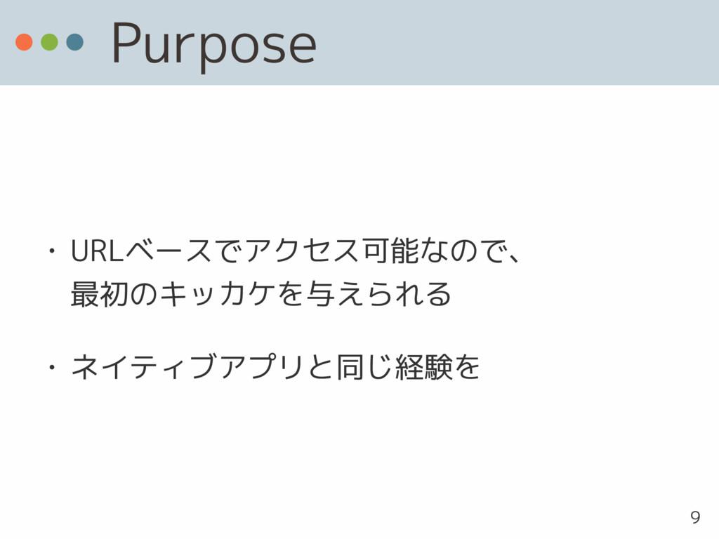 Purpose • URLベースでアクセス可能なので、 最初のキッカケを与えられる • ネイ...