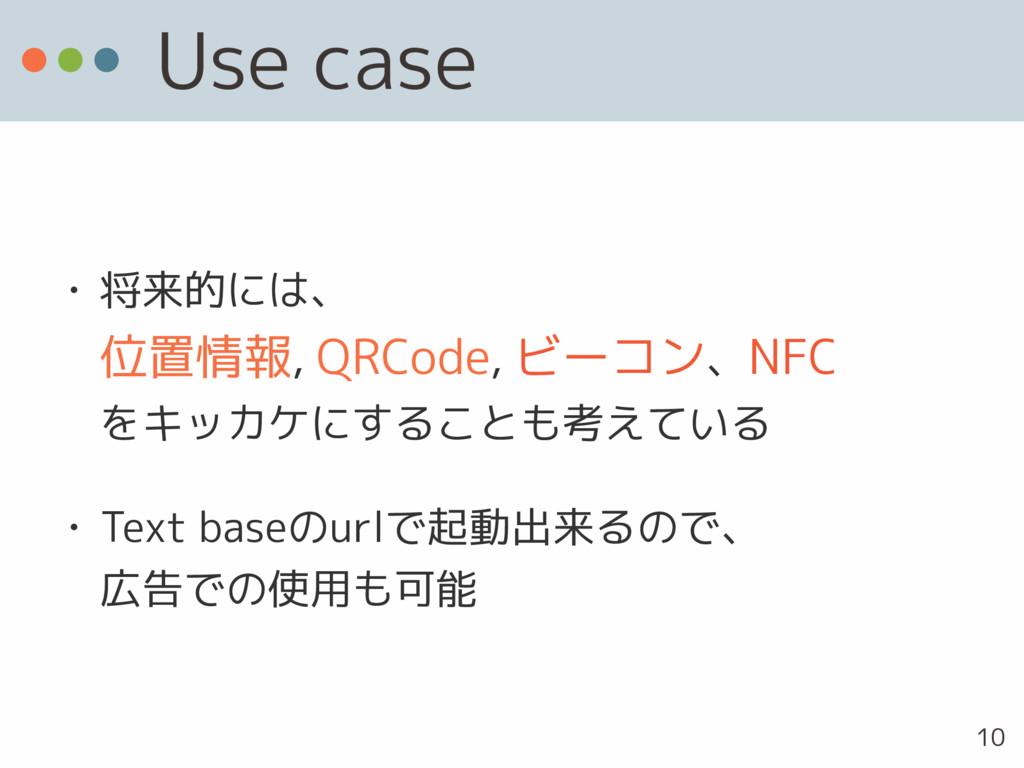 Use case • 将来的には、 位置情報, QRCode, ビーコン、NFC をキッカ...
