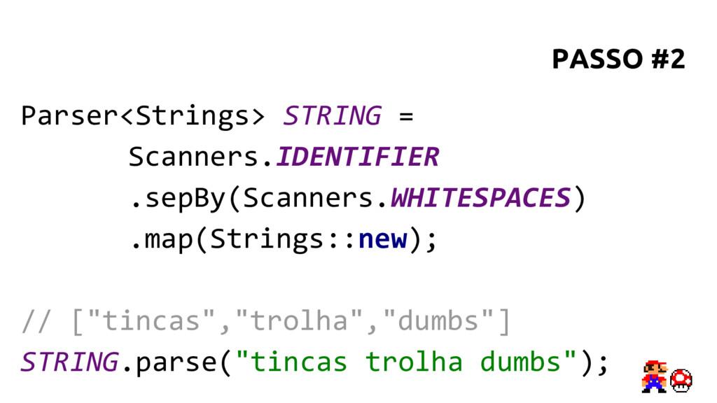 Parser<Strings> STRING = Scanners.IDENTIFIER .s...