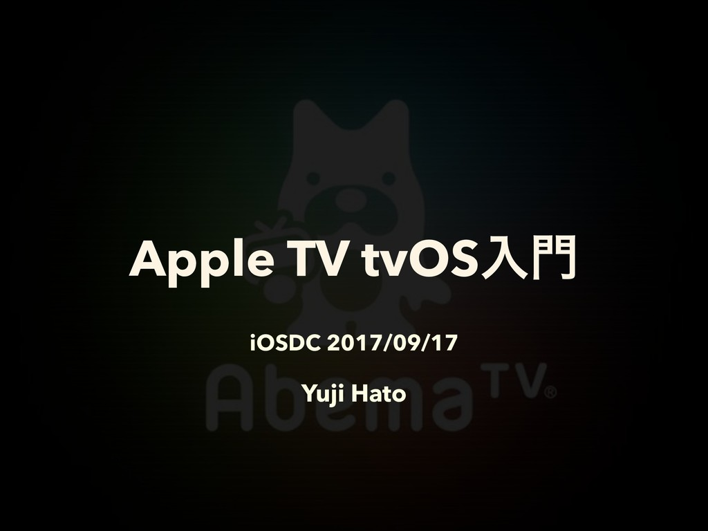 iOSDC 2017/09/17 Yuji Hato Apple TV tvOSೖ໳