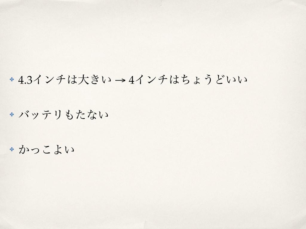 ✤ 4.3Πϯνେ͖͍ → 4Πϯνͪΐ͏Ͳ͍͍ ✤ όοςϦͨͳ͍ ✤ ͔ͬ͜Α͍