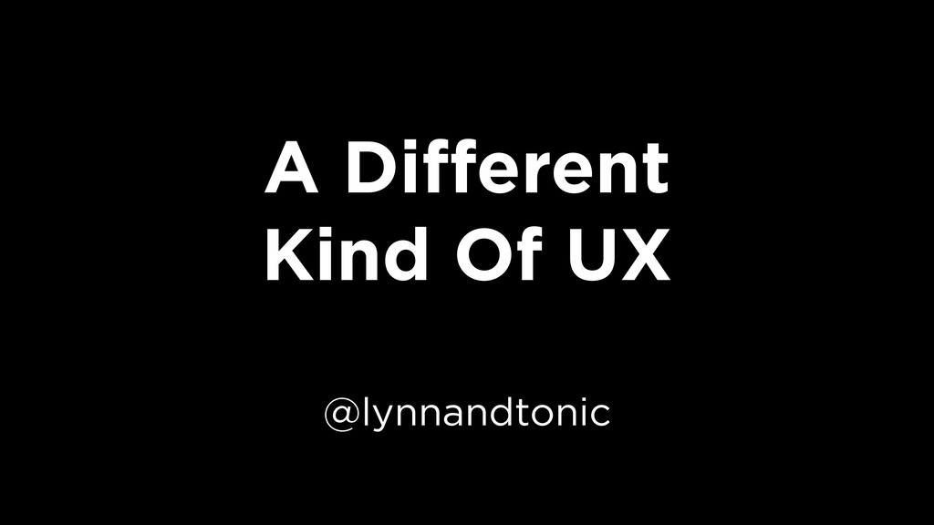 A Different Kind Of UX @lynnandtonic