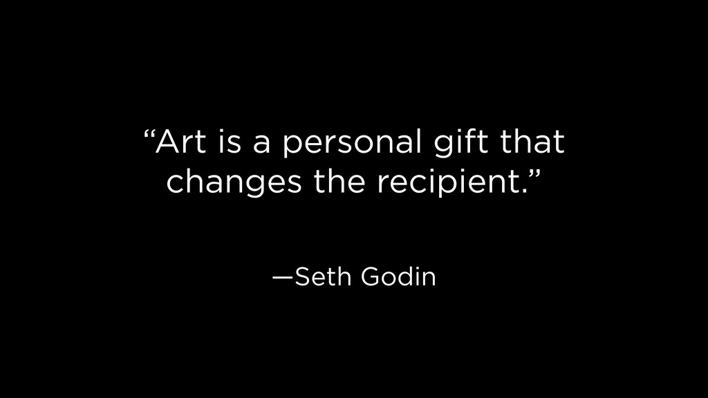 """Art is a personal gift that changes the recipi..."