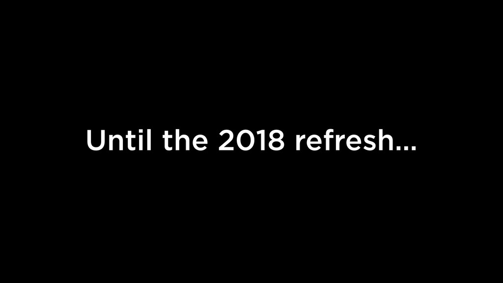 Until the 2018 refresh…