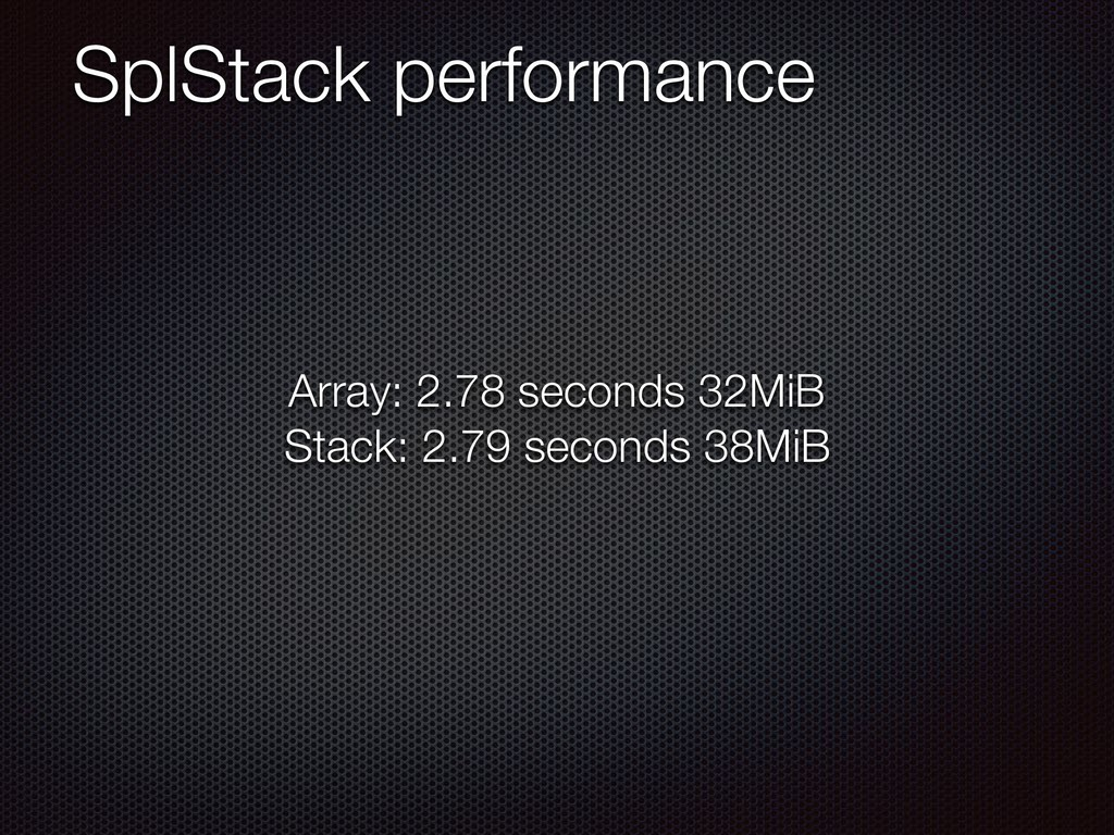SplStack performance Array: 2.78 seconds 32MiB ...