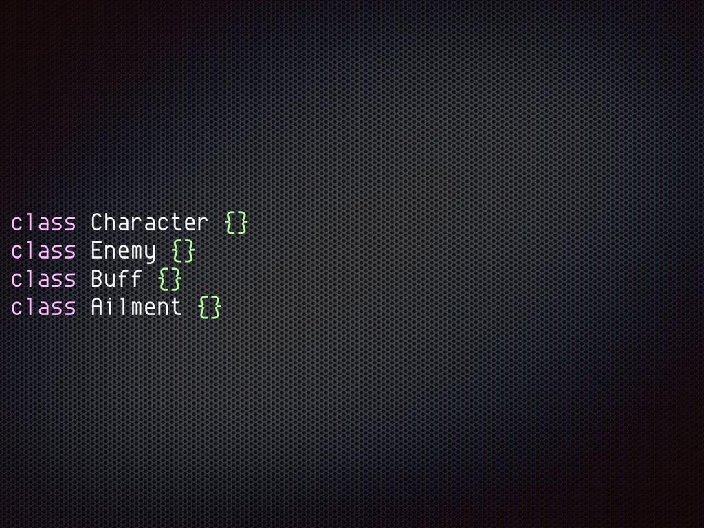 class Character {} class Enemy {} class Buff {}...