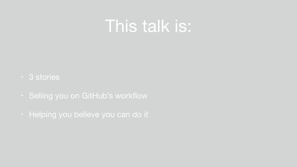 This talk is: • 3 stories  • Selling you on Git...