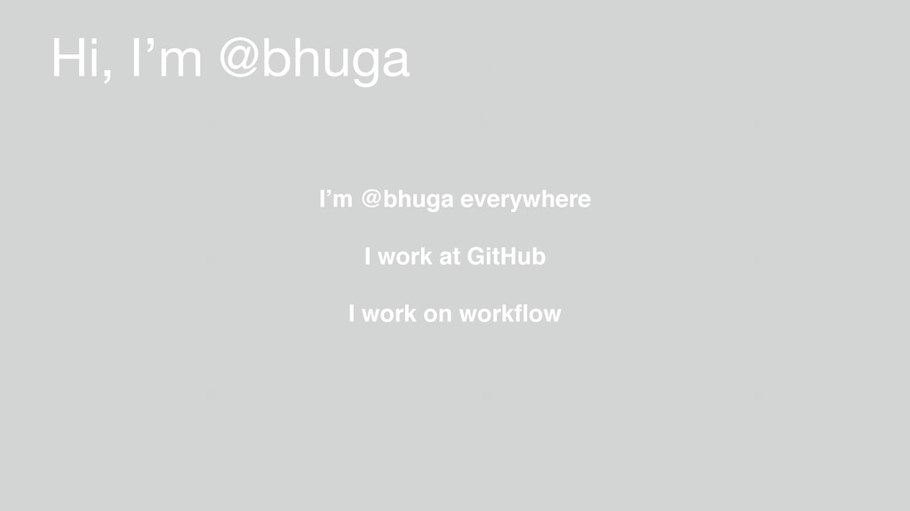 Hi, I'm @bhuga I work on workflow I work at GitH...