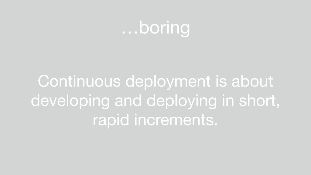 …boring Continuous deployment is about developi...