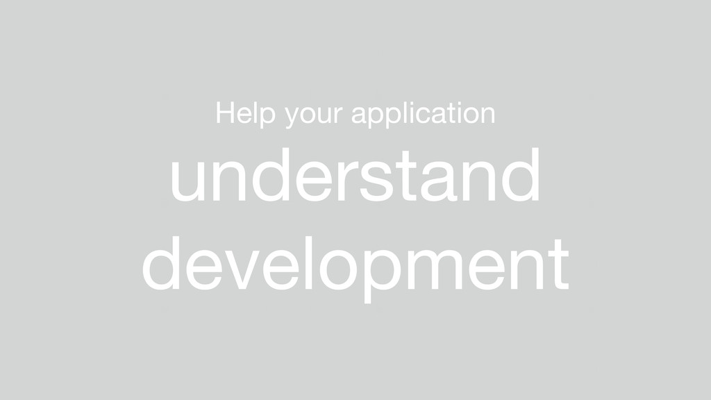 Help your application  understand development