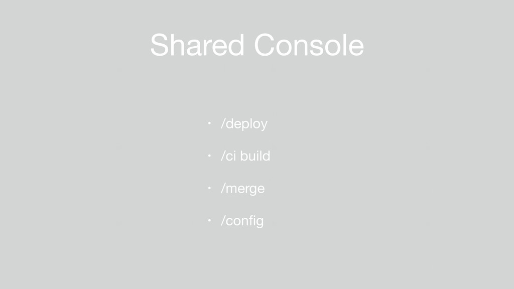 Shared Console • /deploy  • /ci build  • /merge...