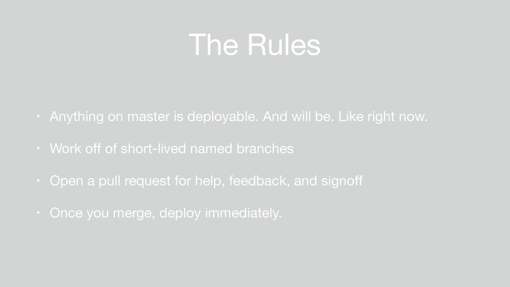 The Rules • Anything on master is deployable. A...