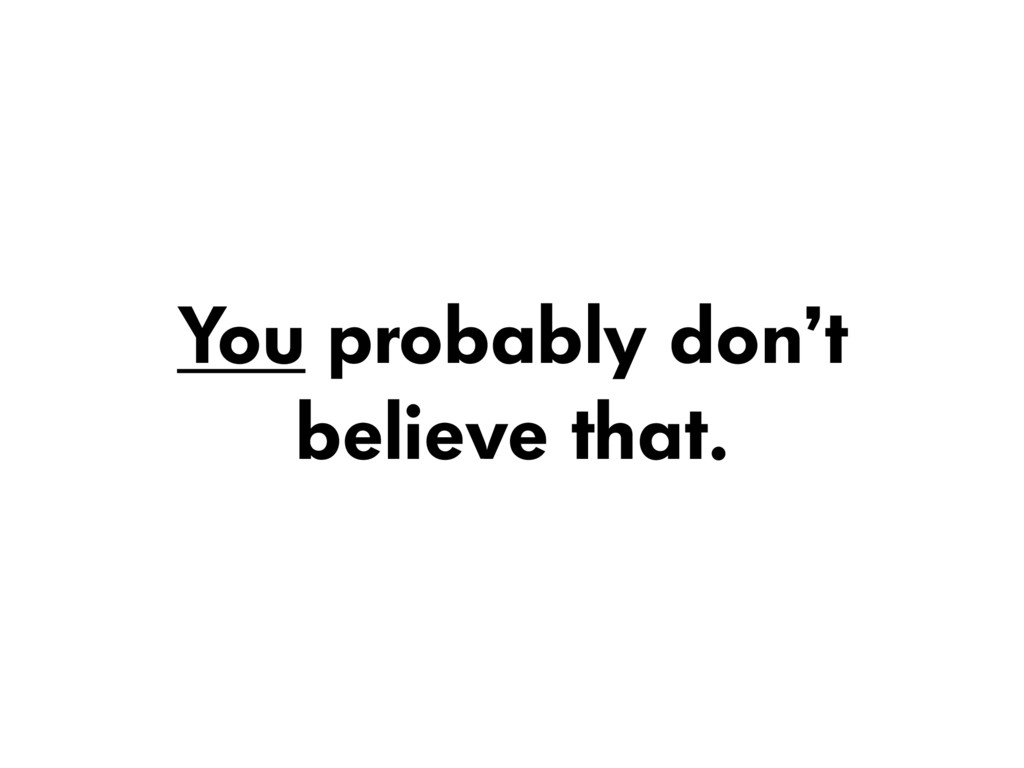 You probably don't believe that.