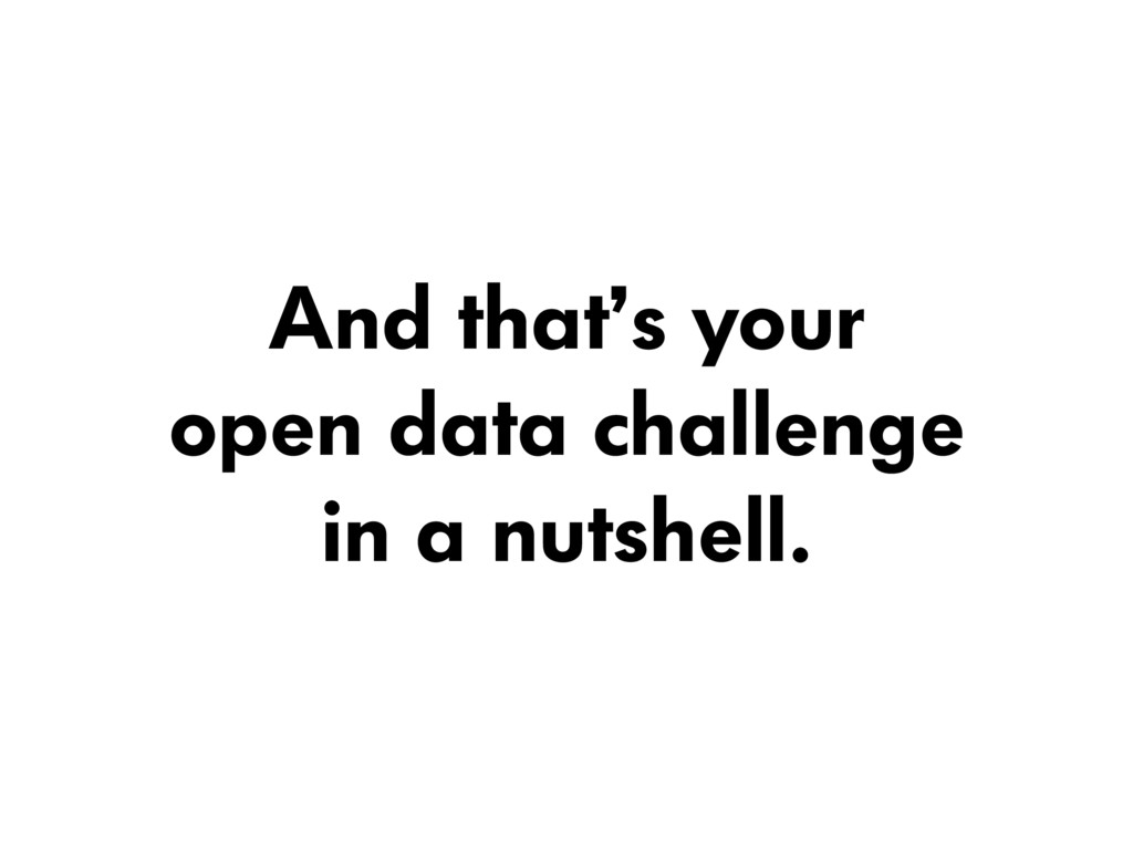 And that's your  open data challenge  in a nu...