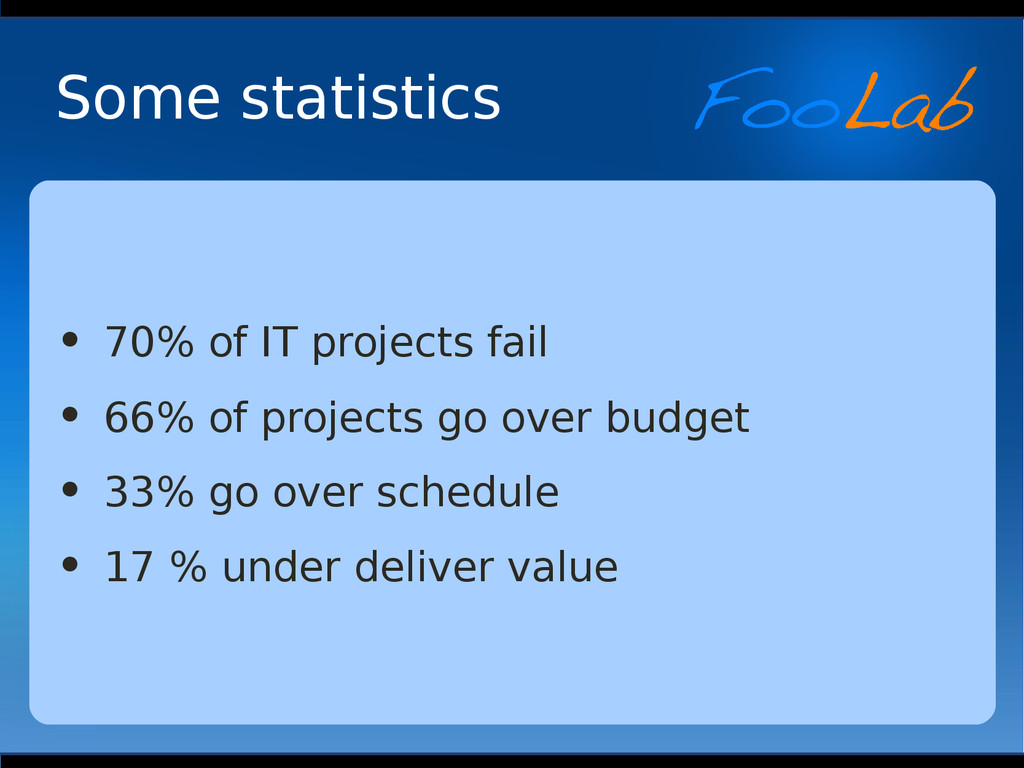 Some statistics • 70% of IT projects fail • 66%...