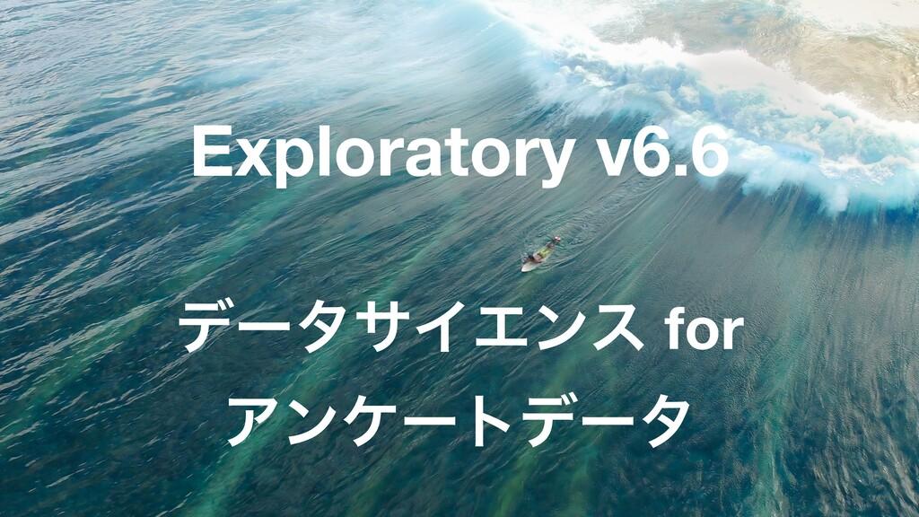 25 Exploratory v6.6 σʔλαΠΤϯε for Ξϯέʔτσʔλ