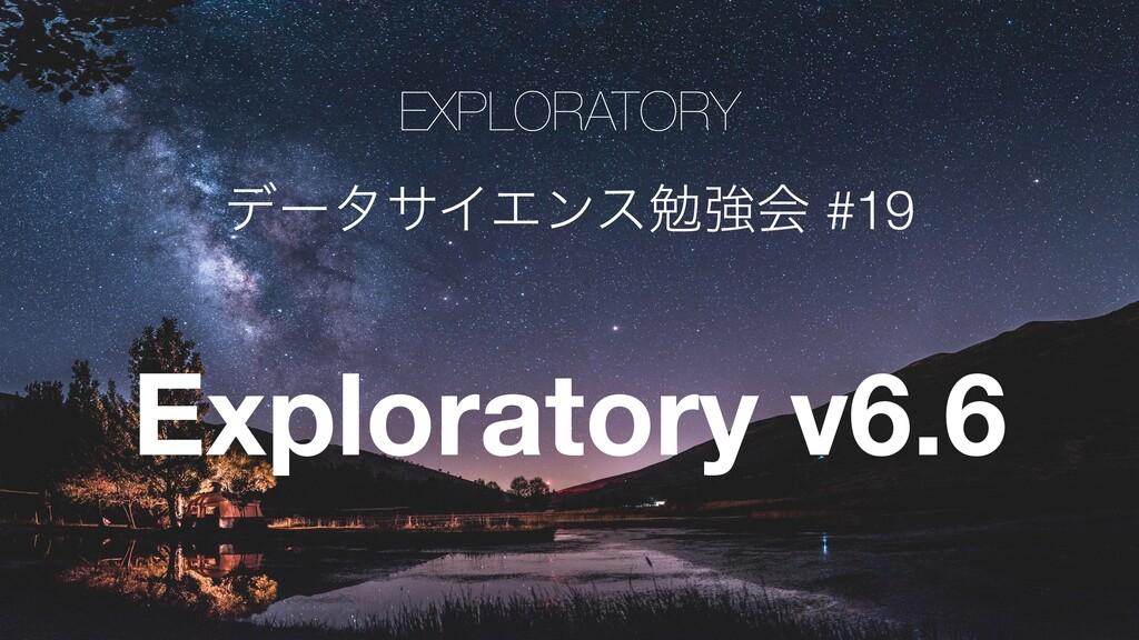 EXPLORATORY   σʔλαΠΤϯεษڧձ #19 Exploratory v6.6