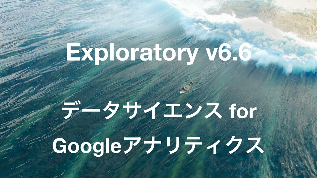 33 Exploratory v6.6 σʔλαΠΤϯε for GoogleΞφϦςΟΫε