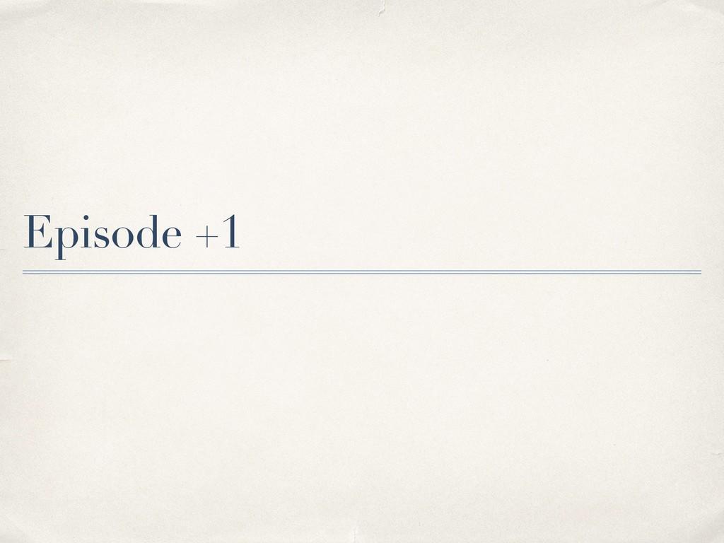 Episode +1