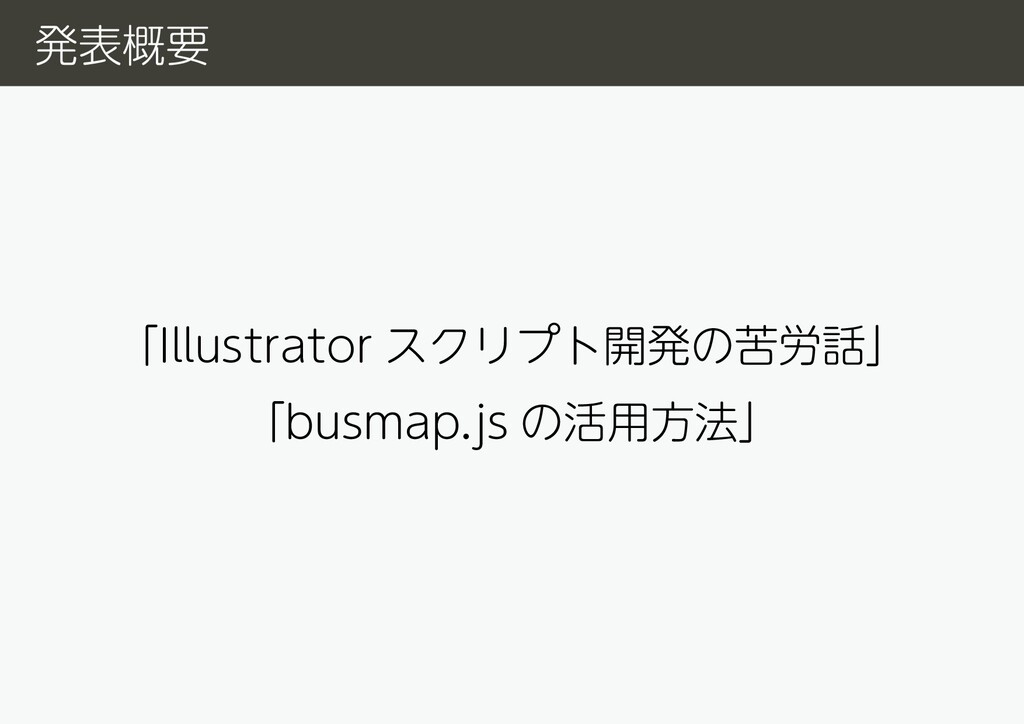 「Illustrator スクリプト開発の苦労話」 「busmap.js の活用方法」 発表概要