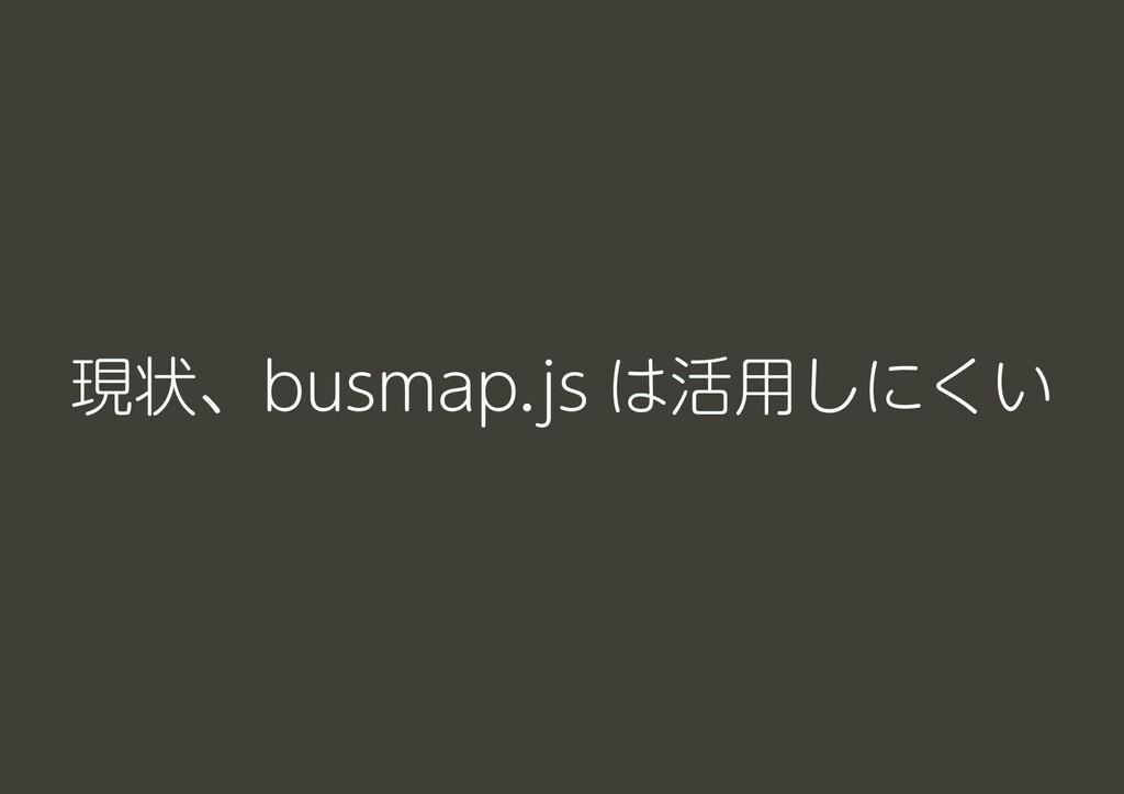 現状、busmap.js は活用しにくい