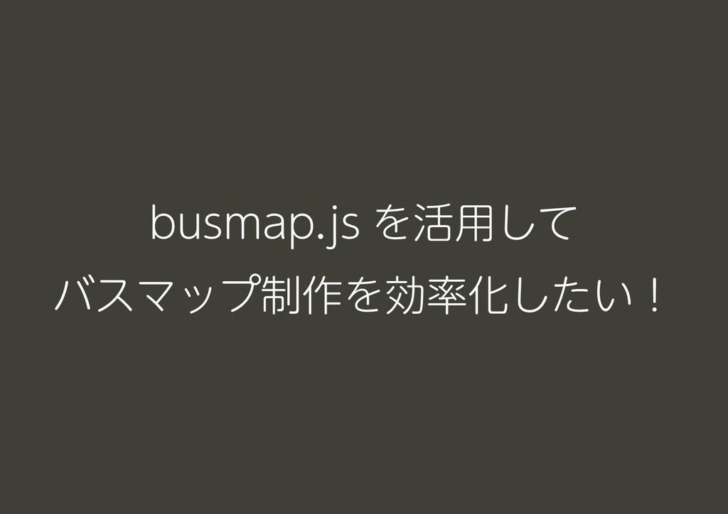 busmap.js を活用して バスマップ制作を効率化したい!